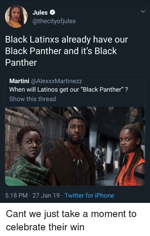 """Black Panther: Jules Q  @thecityofjules  Black Latinxs already have our  Black Panther and it's Black  Panther  Martini @AlexxxMartinezz  When will Latinos get our """"Black Panther""""?  Show this thread  5:18 PM 27 Jan 19 Twitter for iPhone Cant we just take a moment to celebrate their win"""
