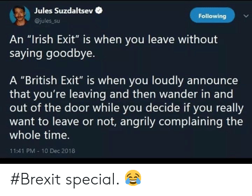 "Irish, Memes, and Time: Jules Suzdaltsev  Following  @jules_su  An ""Irish Exit"" is when you leave without  saying goodbye.  A ""British Exit"" is when you loudly announce  that you're leaving and then wander in and  out of the door while you decide if you really  want to leave or not, angrily complaining the  whole time.  11:41 PM-10 Dec 2018 #Brexit special. 😂"