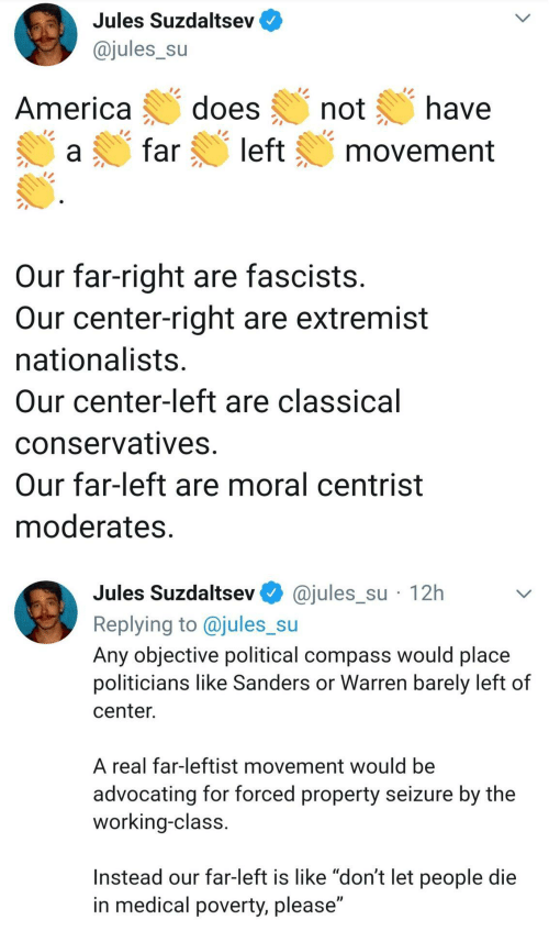 "political: Jules Suzdaltsev  @jules_su  does  have  America  not  left  far  movement  Our far-right are fascists.  Our center-right are extremist  nationalists.  Our center-left are classical  conservatives.  Our far-left are moral centrist  moderates.  @jules_su · 12h  Jules Suzdaltsev  Replying to @jules_su  Any objective political compass would place  politicians like Sanders or Warren barely left of  center.  A real far-leftist movement would be  advocating for forced property seizure by the  working-class.  Instead our far-left is like ""don't let people die  in medical poverty, please"""