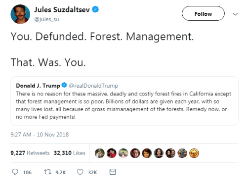 Lost, California, and Trump: Jules Suzdaltsev  @jules_su  Follow  You. Defunded. Forest. Management.  That. Was. You  Donald J. Trump@realDonaldTrump  There is no reason for these massive, deadly and costly forest fires in California except  that forest management is so poor. Billions of dollars are given each year, with so  many lives lost, all because of gross mismanagement of the forests. Remedy now, or  no more Fed payments!  9:27 AM-10 Nov 2018  .0 0.0  9,227 Retweets 32,310 Likes