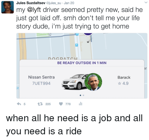 nissan sentra: Jules Suzdaltsev @jules su Jan 20  my @lyft driver seemed pretty new, said he  just got laid off. smh don't tell me your life  story dude, i'm just trying to get home  BE READY OUTSIDE IN 1 MIN  er  Nissan Sentra  7UET994  Barack  ☆4.9  St  225 778 when all he need is a job and all you need is a ride