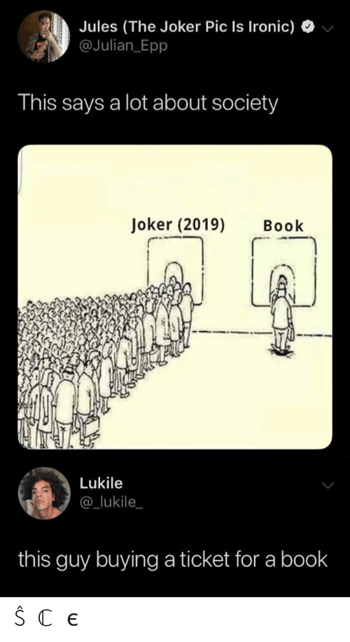 Ironic, Joker, and Book: Jules (The Joker Pic Is Ironic)  @Julian Epp  This says a lot about society  Joker (2019)  Book  Lukile  @_lukile  this guy buying a ticket for a book ŜⓄℂ𝒾єtY