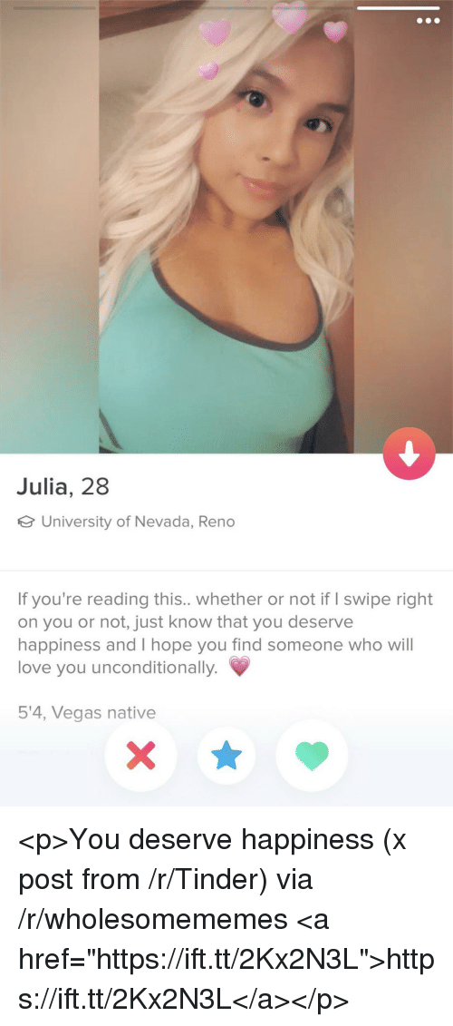 """reno: Julia, 28  University of Nevada, Reno  If you're reading this.. whether or not if I swipe right  on you or not, just know that you deserve  happiness and I hope you find someone who wil  love you unconditionally.  5'4, Vegas native <p>You deserve happiness (x post from /r/Tinder) via /r/wholesomememes <a href=""""https://ift.tt/2Kx2N3L"""">https://ift.tt/2Kx2N3L</a></p>"""