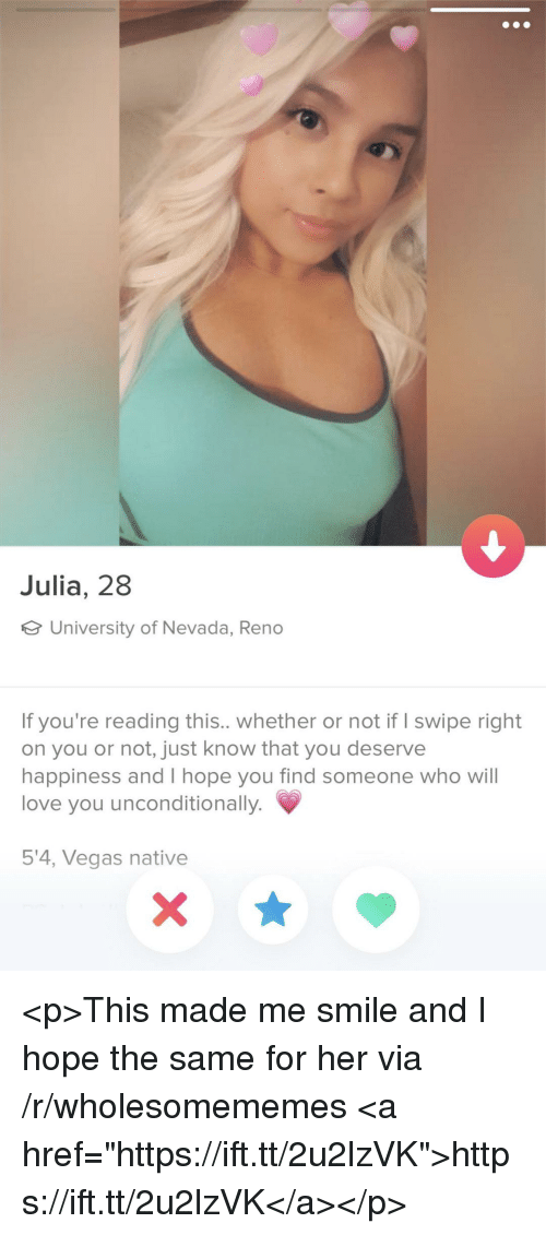 "Love, Las Vegas, and Smile: Julia, 28  University of Nevada, Reno  If you're reading this.. whether or not if I swipe right  on you or not, just know that you deserve  happiness and I hope you find someone who will  love you unconditionally.  5'4, Vegas native <p>This made me smile and I hope the same for her via /r/wholesomememes <a href=""https://ift.tt/2u2lzVK"">https://ift.tt/2u2lzVK</a></p>"