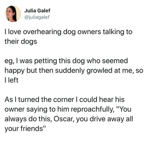 """Dogs, Friends, and Love: Julia Galef  @juliagalef  I love overhearing dog owners talking to  their dogs  eg, I was petting this dog who seemed  happy but then suddenly growled at me, so  I left  As I turned the corner lI could hear his  owner saying to him reproachfully, """"You  always do this, Oscar, you drive away all  your friends"""""""