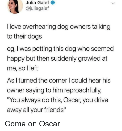 """All Your Friends: Julia Galef  @juliagalef  l love overhearing dog owners talking  to their dogs  eg, I was petting this dog who seemed  happy but then suddenly growled at  me, so l left  As I turned the corner I could hear his  owner saying to him reproachfully,  """"You always do this, Oscar, you drive  away all your friends"""" Come on Oscar"""