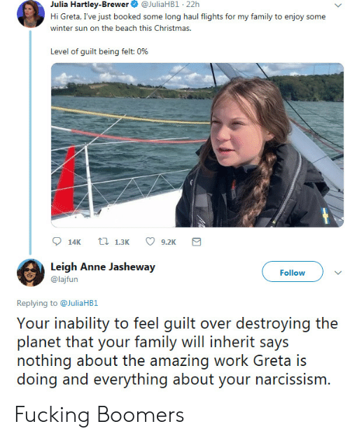Leigh: Julia Hartley-Brewer  @JuliaHB1 22h  Hi Greta, I've just booked some long haul flights for my family to enjoy some  winter sun on the beach this Christmas.  Level of guilt being felt: 0%  t 1.3K  14K  9.2K  Leigh Anne Jasheway  Follow  @lajfun  Replying to@JuliaHB1  Your inability to feel guilt over destroying the  planet that your family will inherit says  nothing about the amazing work Greta is  doing and everything about your narcissism. Fucking Boomers
