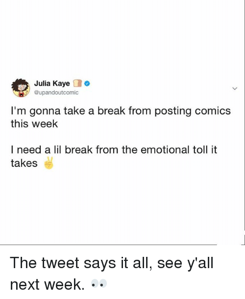 Kaye: Julia Kaye o  upandoutcomic  I'm gonna take a break from posting comics  this week  I need a lil break from the emotional toll it  takes The tweet says it all, see y'all next week. 👀