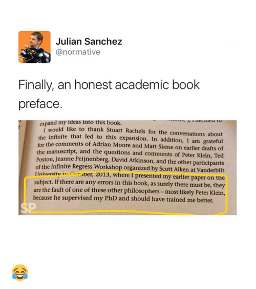 Ted, Book, and Academic: Julian Sanchez  @normative  Finally, an honest academic book  preface  expand my ideas into this book.  ld like to thank Stuart Rachels for the conversations about  infinite that led to this expansion. In addition, I am grateful  of Adrian Moore and Matt Skene on earlier drafts of  e manuscript, and the questions and comments of Peter Klein, Ted  Poston, Jeanne Peijnenberg, David Atkinson, and the other participants  of the Infinite Regress Workshop organized by Scott Aiken at Vanderbilt  Inivercitv i...er, 2013, where I presented my earlier paper on the  subject. If there are any errors in this book, as surely there must be, they  are the fault of one of these other philosophers- most likely Peter Klein,  I wou  for the comments  th  because he supervised my PhD and should have trained me better.  SP 😂