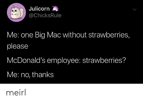 no thanks: Julicorn  @ChicksRule  Me: one Big Mac without strawberries,  please  McDonald's employee: strawberries?  Me: no, thanks meirl