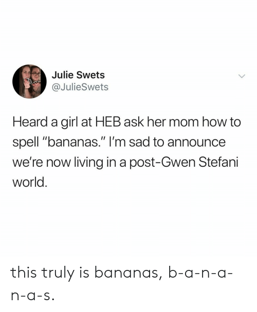 """Stefani: Julie Swets  @JulieSwets  Heard a girl at HEB ask her mom how to  spell """"bananas."""" I'm sad to announce  we're now living in a post-Gwen Stefani  world this truly is bananas, b-a-n-a-n-a-s."""