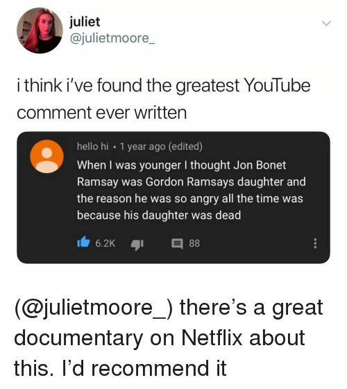 Hello, Netflix, and youtube.com: juliet  @julietmoore  i think i've found the greatest YouTube  comment ever written  hello hi 1 year ago (edited)  When I was younger I thought Jon Bonet  Ramsay was Gordon Ramsays daughter and  the reason he was so angry all the time was  because his daughter was dead (@julietmoore_) there's a great documentary on Netflix about this. I'd recommend it