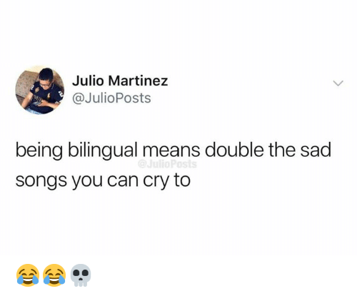 Martinez: Julio Martinez  @JulioPosts  DL  being bilingual means double the sad  songs you can cry to 😂😂💀