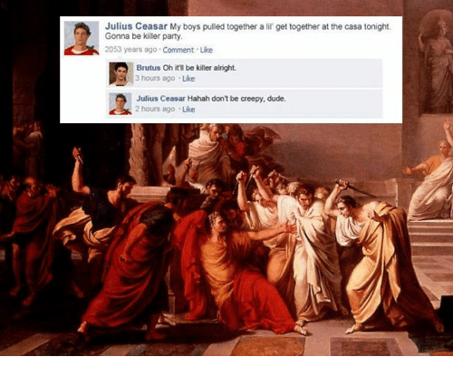 Creepy, Dude, and Party: Julius Ceasar My boys pulled together a lil get together at the casa tonight.  Gonna be killer party  2053 years ago Comment Like  Brutus Oh it'l be killer alright  3 hours ago Like  Julius Ceasar Hahah dont be creepy, dude.  2 hours ago Like
