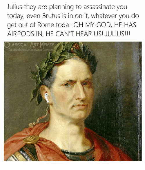 Facebook, God, and Memes: Julius they are planning to assassinate you  today, even Brutus is in on it, whatever you do  get out of Rome toda- OH MY GOD, HE HAS  AIRPODS IN, HE CAN'T HEAR US! JULIUS!!!  CLASSICAL ART MEMES  facebook.com/classicalartmeme