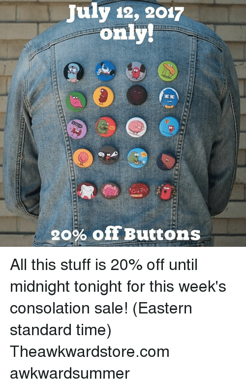 Consolation: July 12, 2017  only!  20% offButtons All this stuff is 20% off until midnight tonight for this week's consolation sale! (Eastern standard time) Theawkwardstore.com awkwardsummer