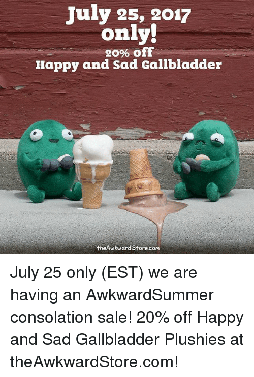 Consolation: July 25, 2017  only!  20% off  Happy and Sad Gallbladder  theAwkwardStore.com July 25 only (EST) we are having an AwkwardSummer consolation sale! 20% off Happy and Sad Gallbladder Plushies at theAwkwardStore.com!