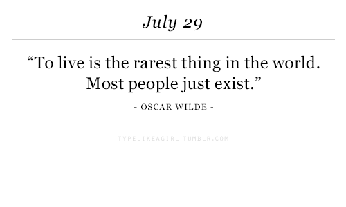 """Rarest: July 29  """"To live is the rarest thing in the world.  Most people just exist.""""  OSCAR WILDE"""