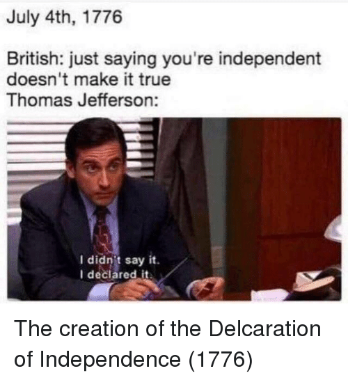 Thomas Jefferson, True, and Say It: July 4th, 1776  British: just saying you're independent  doesn't make it true  Thomas Jefferson:  I didn't say it.  I declared it The creation of the Delcaration of Independence (1776)