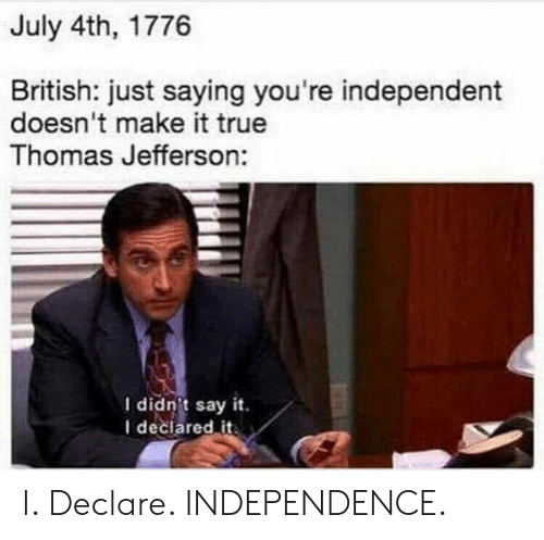 Thomas Jefferson, True, and Say It: July 4th, 1776  British: just saying you're independent  doesn't make it true  Thomas Jefferson:  I didnit say it  I declared it. I. Declare. INDEPENDENCE.