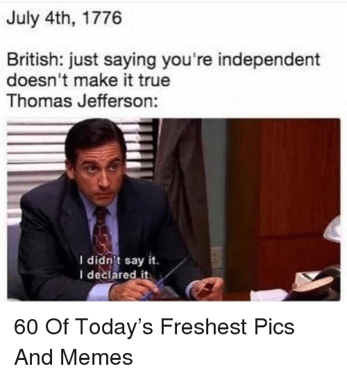 Memes, Thomas Jefferson, and True: July 4th, 1776  ritish: just saying you're independent  doesn't make it true  Thomas Jefferson:  I didn't say it.  I declared it 60 Of Today's Freshest Pics And Memes