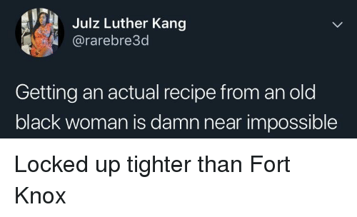 Kang: Julz Luther Kang  @rarebre3d  Getting an actual recipe from an old  black woman is damn near impossible Locked up tighter than Fort Knox