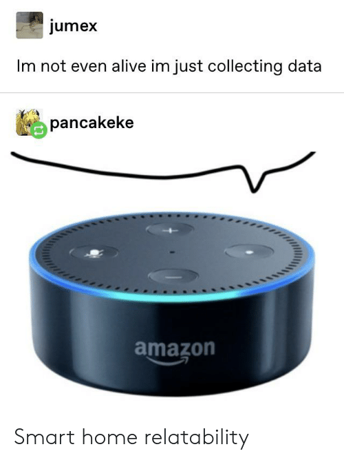 Alive, Amazon, and Tumblr: jumex  Im not even alive im just collecting data  pancakeke  amazon Smart home relatability
