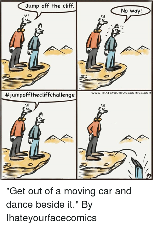 """Dank, Dance, and 🤖: Jump off the cliff.  No way!  1/  www.IHATEYOURFACECOMICS.COM  #Jumpoffthecliffchal lenge  1/ """"Get out of a moving car and dance beside it.""""  By Ihateyourfacecomics"""
