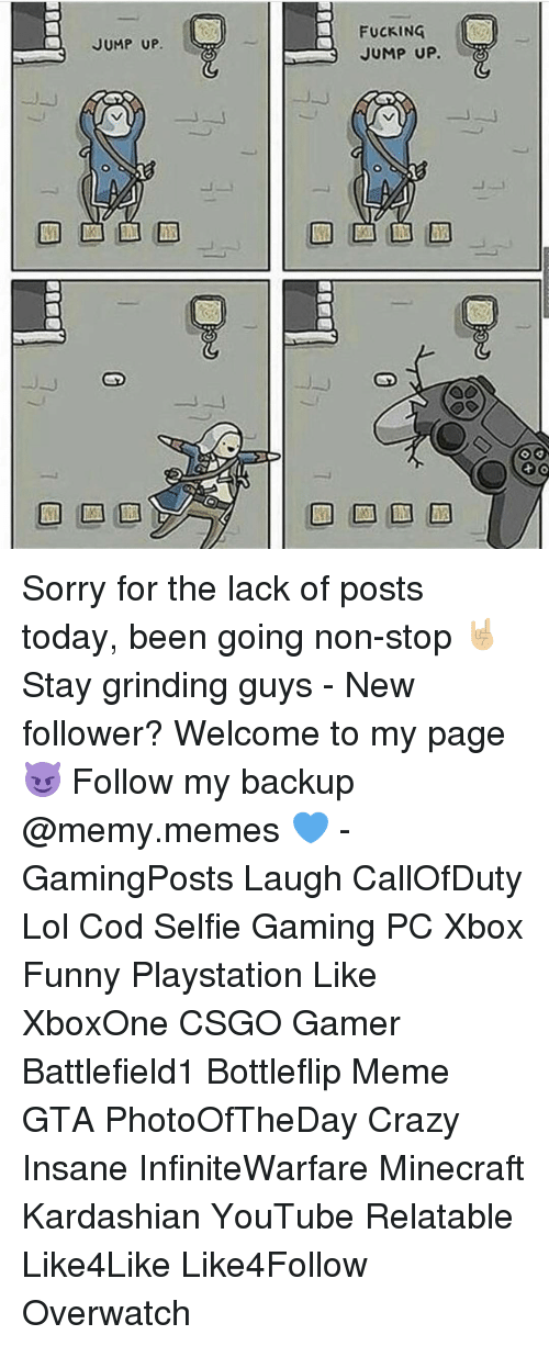 Memes, 🤖, and Non Stop: JUMP UP.  FUCKING  JUMP UP. Sorry for the lack of posts today, been going non-stop 🤘🏼 Stay grinding guys - New follower? Welcome to my page 😈 Follow my backup @memy.memes 💙 - GamingPosts Laugh CallOfDuty Lol Cod Selfie Gaming PC Xbox Funny Playstation Like XboxOne CSGO Gamer Battlefield1 Bottleflip Meme GTA PhotoOfTheDay Crazy Insane InfiniteWarfare Minecraft Kardashian YouTube Relatable Like4Like Like4Follow Overwatch