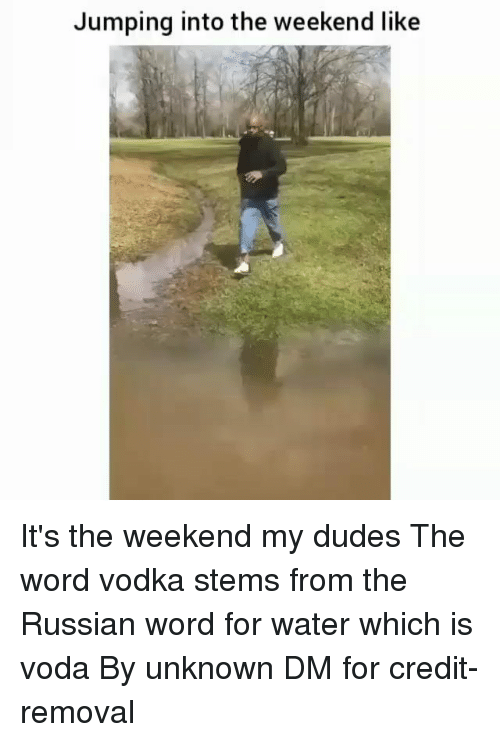 its the weekend: Jumping into the weekend like It's the weekend my dudes The word vodka stems from the Russian word for water which is voda By unknown DM for credit-removal
