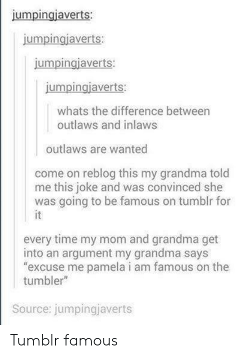 "Being Famous: jumpingiaverts:  umpingjaverts  jumpingiaverts:  jumpingjaverts:  whats the difference between  outlaws and inlaws  outlaws are wanted  come on reblog this my grandma told  me this joke and was convinced she  was going to be famous on tumblr for  every time my mom and grandma get  into an argument my grandma says  excuse me pamela i am famous on the  tumbler""  Source: jumpingjaverts Tumblr famous"