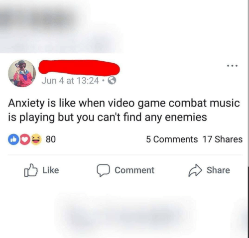 Music, Anxiety, and Game: Jun 4 at 13:24  Anxiety is like when video game combat music  is playing but you can't find any enemies  0 80  5 Comments 17 Shares  Like Comment Share