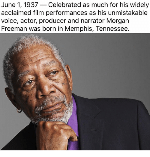 Memes, Morgan Freeman, and Tennessee: June 1, 1937  Celebrated as much for his widely  acclaimed film performances as his unmistakable  voice, actor, producer and narrator Morgan  Freeman was born in Memphis, Tennessee.