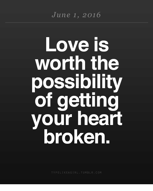 Love, Heart, and June 1: June 1, 2016  Love is  worth the  possibility  of getting  your heart  broken.