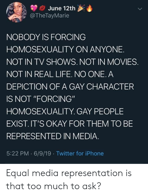 "6 9: June 12th  @TheTayMarie  NOBODY IS FORCING  HOMOSEXUALITY ON ANYONE  NOT IN TV SHOWS. NOT IN MOVIES.  NOT IN REAL LIFE. NO ONE. A  DEPICTION OF A GAY CHARACTER  IS NOT ""FORCING""  HOMOSEXUALITY. GAY PEOPLE  EXIST.IT'S OKAY FOR THEM TO BE  REPRESENTED IN MEDIA.  5:22 PM 6/9/19 Twitter for iPhone Equal media representation is that too much to ask?"