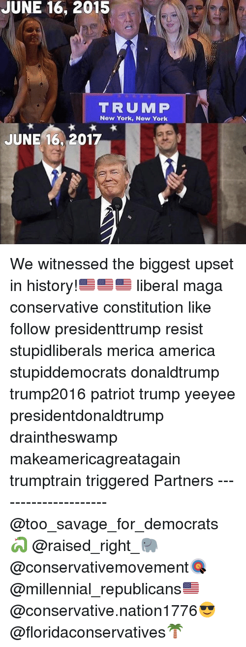 new york new york: JUNE 16, 2015  TRUM P  New York, New York  JUNE 16, 2017 We witnessed the biggest upset in history!🇺🇸🇺🇸🇺🇸 liberal maga conservative constitution like follow presidenttrump resist stupidliberals merica america stupiddemocrats donaldtrump trump2016 patriot trump yeeyee presidentdonaldtrump draintheswamp makeamericagreatagain trumptrain triggered Partners --------------------- @too_savage_for_democrats🐍 @raised_right_🐘 @conservativemovement🎯 @millennial_republicans🇺🇸 @conservative.nation1776😎 @floridaconservatives🌴