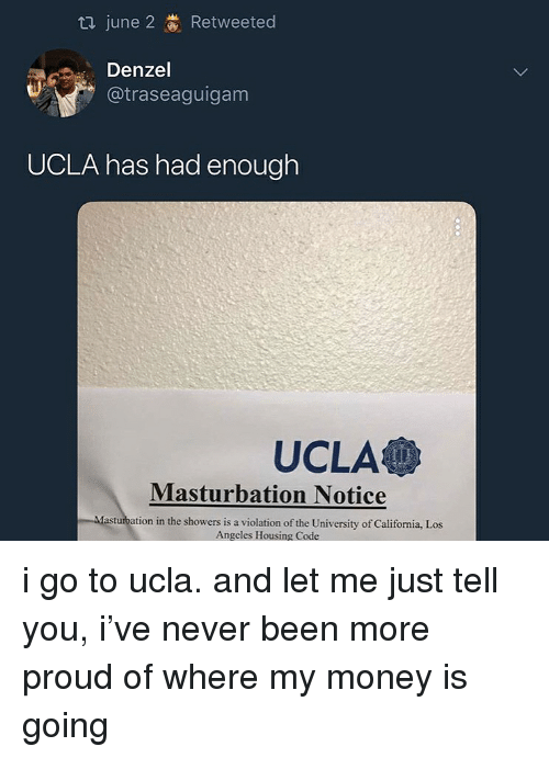 ucla: June 2 Retweeted  Denzel  @traseaguigam  UCLA has had enough  UCLA  Masturbation Notice  asturbation in the showers is a violation of the University of California, Los  Angeles Housing Code i go to ucla. and let me just tell you, i've never been more proud of where my money is going