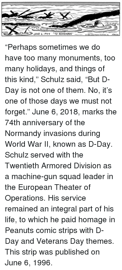"armored: JUNE 6, 1944  TO REMEMBER"" doooouw en  O1996 United Feature Syndicate, incー  Akaz ""Perhaps sometimes we do have too many monuments, too many holidays, and things of this kind,"" Schulz said, ""But D-Day is not one of them. No, it's one of those days we must not forget.""  June 6, 2018, marks the 74th anniversary of the Normandy invasions during World War II, known as D-Day. Schulz served with the Twentieth Armored Division as a machine-gun squad leader in the European Theater of Operations. His service remained an integral part of his life, to which he paid homage in Peanuts comic strips with D-Day and Veterans Day themes. This strip was published on June 6, 1996."