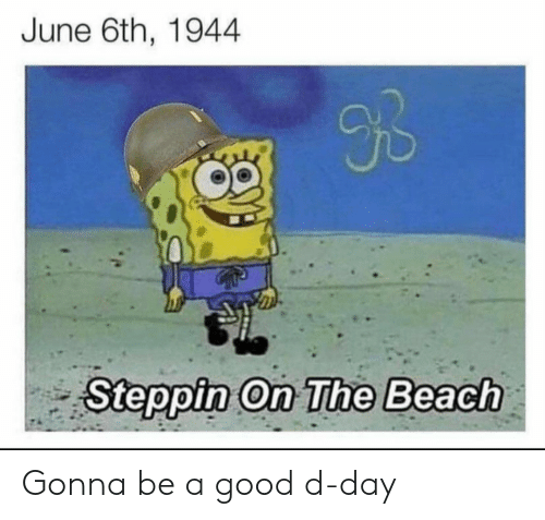 d-day: June 6th, 1944  9B  Steppin On The Beach Gonna be a good d-day