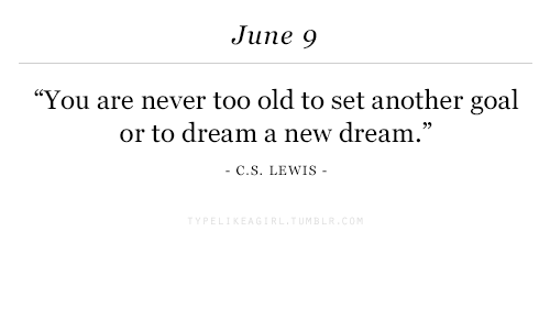 """C. S. Lewis: June 9  """"You are never too old to set another goal  or to dream a new dream.""""  C.S. LEWIS  92"""
