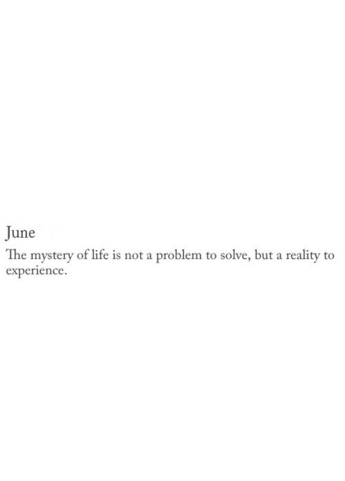 Life, Experience, and Mystery: June  The mystery of life is not a problem to solve, but a reality to  experience