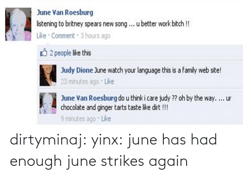 U Better: June Van Roesburg  listening to britney spears new song... u better work bitch!  Like Comment 3 hours ago  2 people like this  Judy Dione June watch your language this is a family web site!  23 minutes ago Like  June Van Roesburg do u think i care judy ?? oh by the way.  cocolate and ginger tarts taste like dit!!!  minutes ago Like  ur dirtyminaj:  yinx:  june has had enough   june strikes again