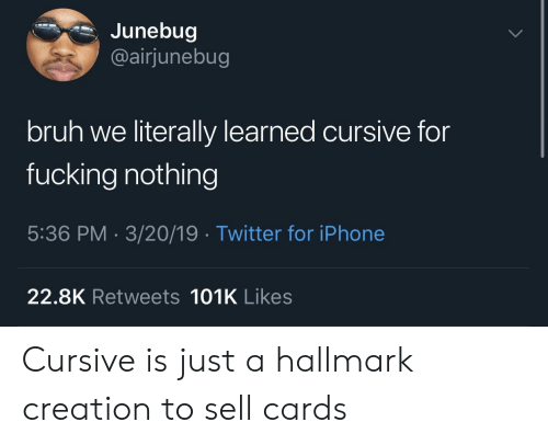 Hallmark: Junebug  @airjunebug  bruh we literally learned cursive for  fucking nothing  5:36 PM 3/20/19 Twitter for iPhone  22.8K Retweets 101K Likes Cursive is just a hallmark creation to sell cards