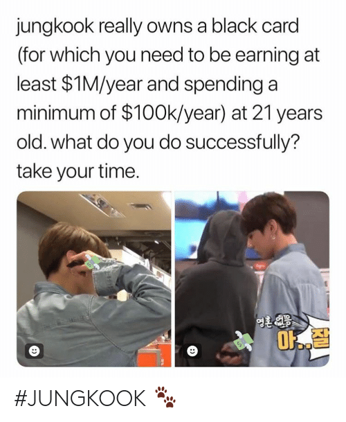 Earning: jungkook really owns a black card  (for which you need to be earning at  least $1M/year and spending a  minimum of $100k/year) at 21 years  old. what do you do successfully?  take your time.  1O #JUNGKOOK 🐾