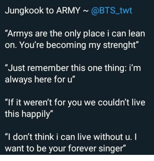 "Becoming: Jungkook to ARMY@BTS twt  ""Armys are the only place i can lean  on. You're becoming my strenght""  ""Just remember this one thing: i'm  always here for u""  ""If it weren't for you we couldn't live  this happily""  ""I don't think i can live without u.I  want to be your forever singer"""