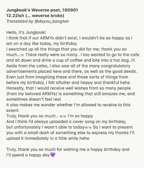 Birthday, Hello, and Saw: Jungkook's Weverse post, 190901  12.22ish (... weverse broke)  Translated by @doyou_bangtan  Hello, it's Jungkook!  I think that if our ARMYS didn't exist, I wouldn't be as happy as I  am on a day like today, my birthday  I searched up all the things that you did for me; thank you so  much..T There really were so many. I too wanted to go to the cafe  and sit down and drink a cup of coffee and bite into a hot dog..!!!  Aside from the cafes, I also saw all of the many congratulatory  advertisements placed here and there, as well as the good deeds.  Even just from imagining these and those sorts of things from  before my birthday, I felt aflutter and happy and thankful hehe  Honestly, that I would receive well wishes from so many people  (from my beloved ARMYS) is something that still amazes me, and  sometimes doesn't feel real  It also makes me wonder whether I'm allowed to receive to this  extent  Truly, thank you so much... TT T I'm so happy  And I think I'd always uploaded a cover song on my birthday,  but unfortunately I wasn't able to todayTTTT So I want to present  you with a small dash of something else to express my thanks I'll  upload it immediately in a little while hehe  Truly, thank you so much for wishing me a happy birthday and  I'll spend a happy day