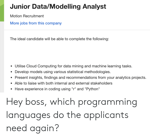 "Cloud, Jobs, and Models: Junior Data/Modelling Analyst  Motion Recruitment  More jobs from this company  The ideal candidate will be able to complete the following:  Utilise Cloud Computing for data mining and machine learning tasks.  Develop models using various statistical methodologies.  Present insights, findings and recommendations from your analytics projects.  Able to liaise with both internal and external stakeholders  Have experience in coding using ""r"" and ""Python"" Hey boss, which programming languages do the applicants need again?"
