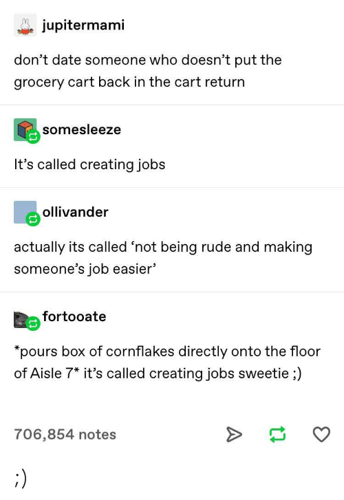 "Rude, Date, and Jobs: jupitermami  don't date someone who doesn't put the  grocery cart back in the cart return  somesleeze  It's called creating jobs  eollivander  actually its called 'not being rude and making  someone's job easier'  Eefortooate  ""pours box of cornflakes directly onto the floor  of Aisle 7* it's called creating jobs sweetie ;)  706,854 notes ;)"