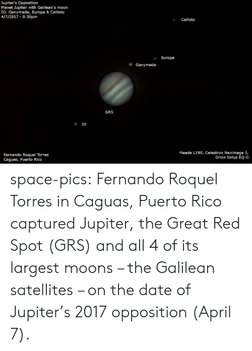 April: Jupiter's Opposition  Planet Jupiter with Galilean's moon  IO, Ganymede, Europa & Callisto  4/7/2017 8:30pm  Callisto  Europa  Ganymede  GRS  IO  Meade LX90, Celestron Neximage 5,  Orion Sirius EQ-G  Fernando Roquel Torres  Caguas, Puerto Rico space-pics:  Fernando Roquel Torres in Caguas, Puerto Rico captured Jupiter, the Great Red Spot (GRS) and all 4 of its largest moons – the Galilean satellites – on the date of Jupiter's 2017 opposition (April 7).