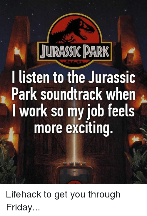 lifehacker: JURASSIC DARK  l listen to the Jurassic  Park soundtrack when  I work so my job feels  more exciting, Lifehack to get you through Friday...